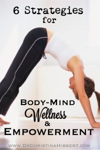 6 Strategies for Body-Mind Wellness & Empowerment; www.DrChristinaHibbert.com #mind #body #wellness #mentalhealth #health