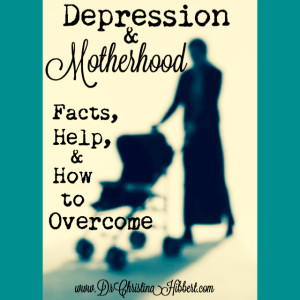 Depression & Motherhood- Facts, Help, & How to Overcome; www.DrChristinaHibbert.com