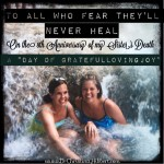 "To All Who Fear They'll Never Heal- On the 8th Anniversary of My Sister's Death (A ""Day of GratefulLovingJoy"")"