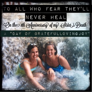 To All Who Fear They'll Never Heal-On the 8th Anniversary of My Sister's Death (A Day of GratefulLovingJoy) www.DrChristinaHibbert.com