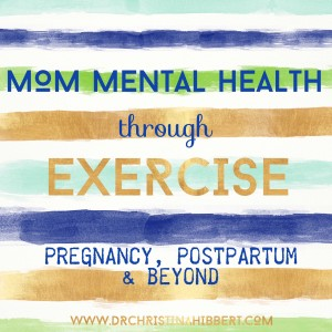 Mom Mental Health Through Exercise-Pregnancy, Postpartum, & Beyond! www.DrChristinaHibbert.com