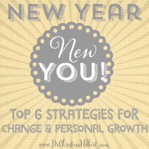 New Year, New YOU! Top 6 Strategies for Change & Personal Growth; www.DrChristinaHibbert.com
