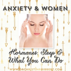 Anxiety & Women-Hormones, Sleep & What You Can Do; www.DrChristinaHibbert.com #anxiety #women #hormones #sleep