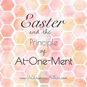 Easter and the Principle of At-One-Ment;  www.DrChristinaHibbert.com