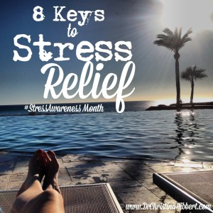 8 Keys to Stress Relief www.DrChristinaHibbert.com #stress #stressawareness month #happiness