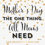 Mother's Day: The One Thing ALL Moms Need