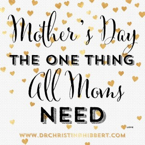 Mother's Day-The One Thing ALL Moms Need; www.DrChristinaHibbert.com