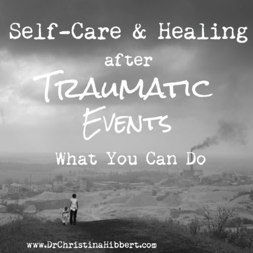 Self-Care and Healing After Traumatic Events- What You Can Do www.DrChristinaHibbert.com