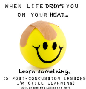 When Life Drops You On Your Head- 5 Post-Concussion Lessons I'm Still Learning www.DrChristinaHibbert.com