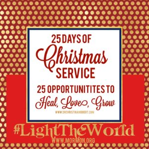 #LightTheWorld: 25 days of Christmas Service; 25 Opportunities to Heal, Love, Grow www.drchristinahibbert.com www.mormon.org