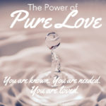"The Power of Pure Love: ""You are Known, You are Needed, You are Loved"""