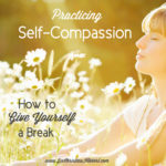 Practicing Self-Compassion: How to Give Yourself a Break